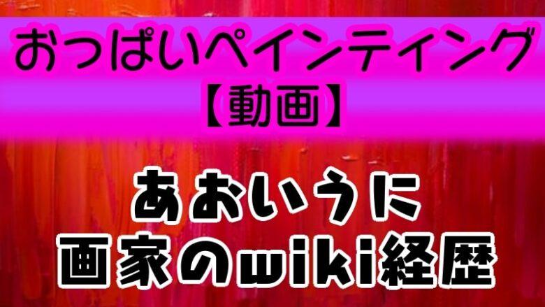 aoiuni-art-oppaipainting-wiki-keireki-profile-age