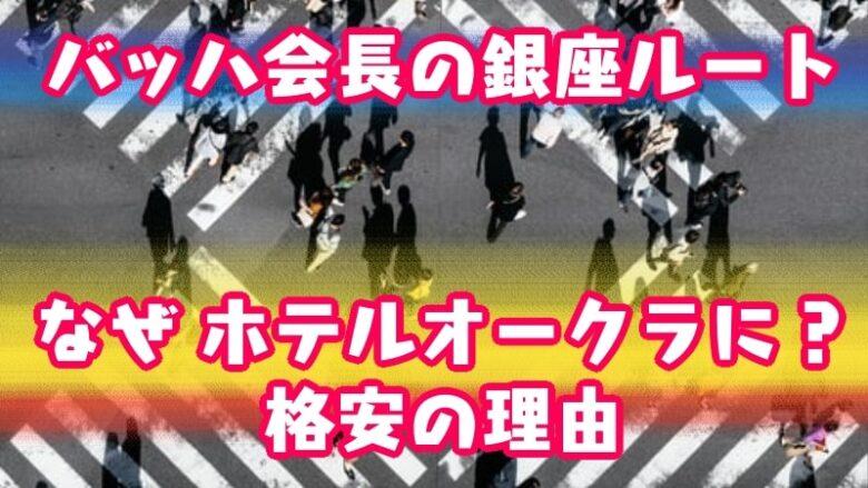 Chairman Bach-ginza-stroll-Tokyo2020-The Okura Tokyo-5 stars-cheap-reason