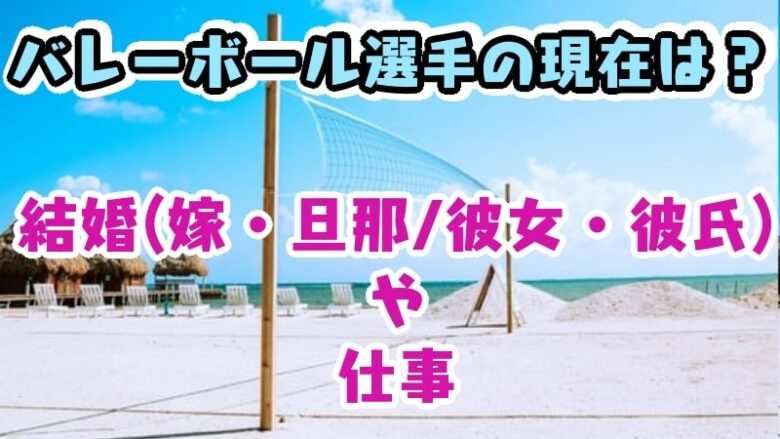 volleyball-now-wife-husband-girl friend-boy friend-job-ishikawayuki-sakodasaori-kimurasaori-kanoumaiko